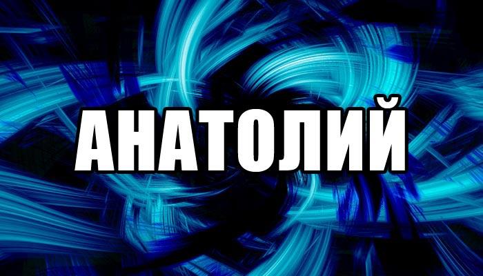 Значение мужского имени Анатолий